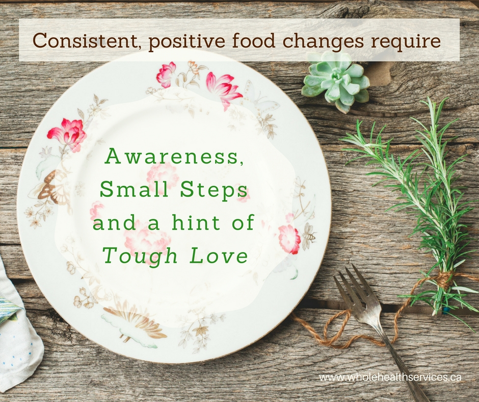 Consistent, positive food changes require awareness, small steps and a hint of tough love.